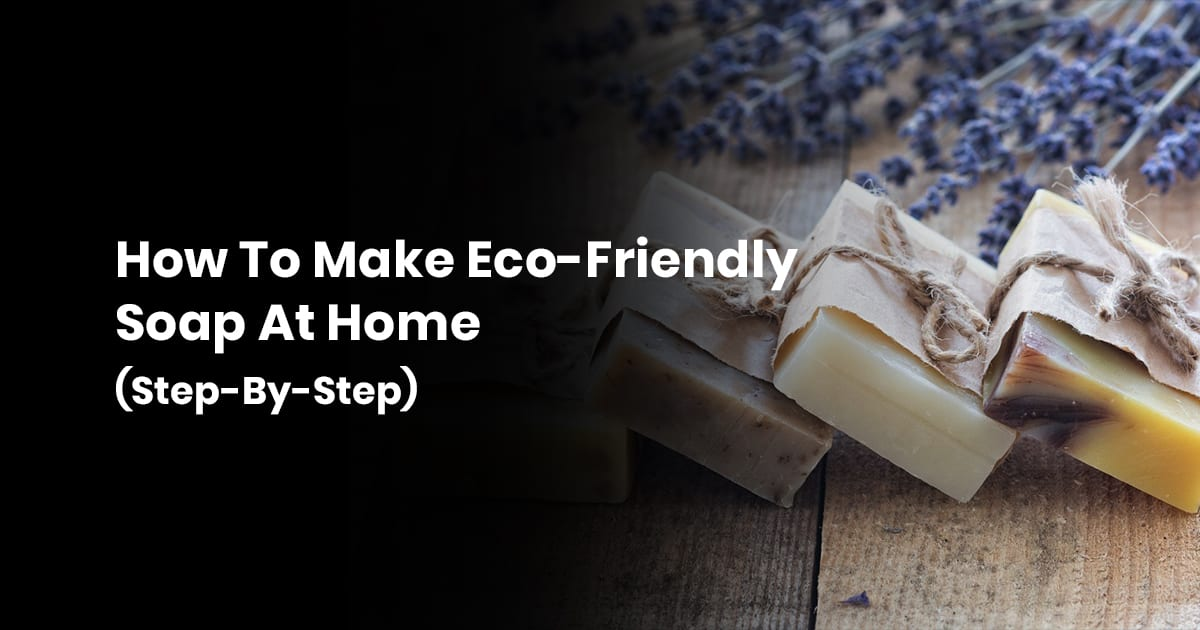 How To Make Eco Friendly Soap At Your Home (Step by step)